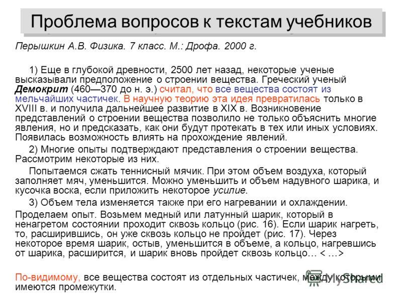 Проблема вопросов к текстам учебников Перышкин А.В. Физика. 7 класс. М.: Дрофа. 2000 г. 1) Еще в глубокой древности, 2500 лет назад, некоторые ученые высказывали предположение о строении вещества. Греческий ученый Демокрит (460370 до н. э.) считал, ч