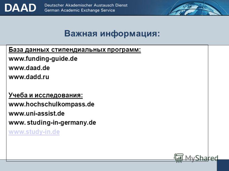 Важная информация: База данных стипендиальных программ: www.funding-guide.de www.daad.de www.dadd.ru Учеба и исследования: www.hochschulkompass.de www.uni-assist.de www. studing-in-germany.de www.study-in.de
