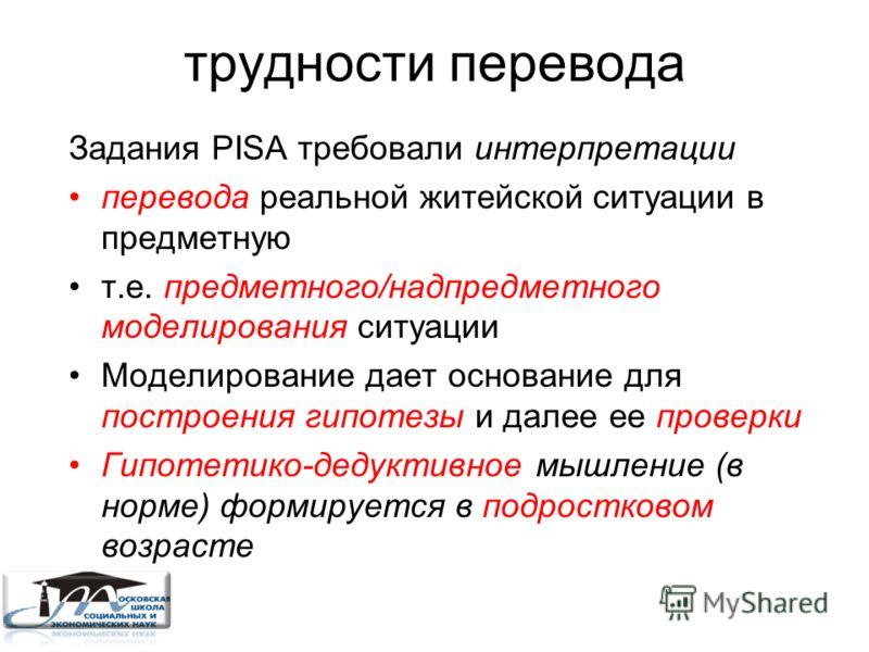 трудности перевода Задания PISA требовали интерпретации перевода реальной житейской ситуации в предметную т.е. предметного/надпредметного моделирования ситуации Моделирование дает основание для построения гипотезы и далее ее проверки Гипотетико-дедук