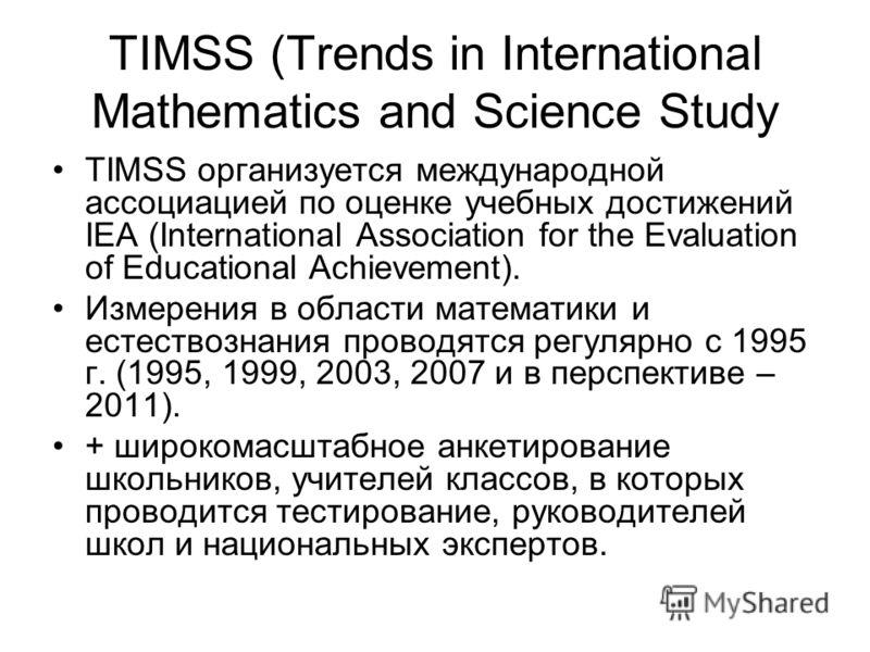 TIMSS (Trends in International Mathematics and Science Study TIMSS организуется международной ассоциацией по оценке учебных достижений IEA (International Association for the Evaluation of Educational Achievement). Измерения в области математики и ест