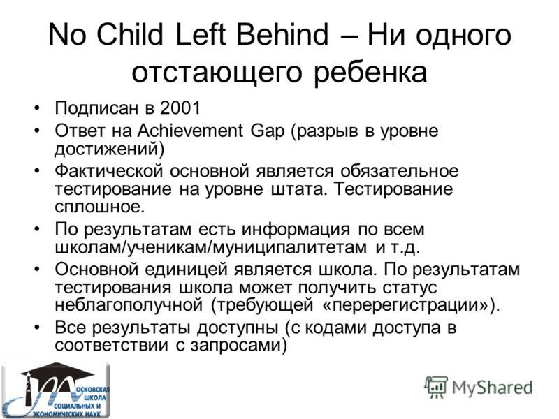 No Child Left Behind – Ни одного отстающего ребенка Подписан в 2001 Ответ на Achievement Gap (разрыв в уровне достижений) Фактической основной является обязательное тестирование на уровне штата. Тестирование сплошное. По результатам есть информация п