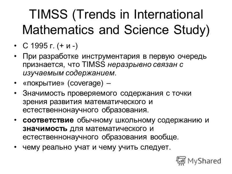 TIMSS (Trends in International Mathematics and Science Study) C 1995 г. (+ и -) При разработке инструментария в первую очередь признается, что TIMSS неразрывно связан с изучаемым содержанием. «покрытие» (coverage) – Значимость проверяемого содержания