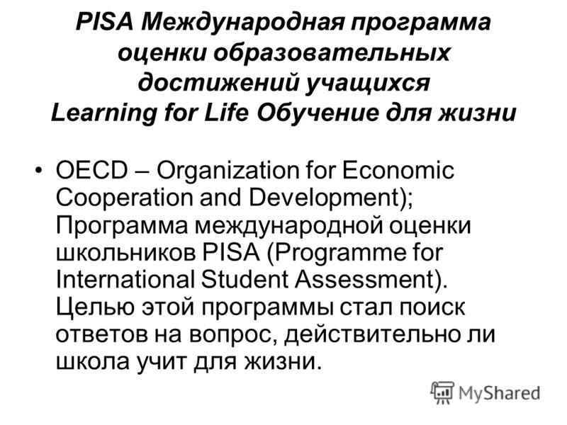 PISA Международная программа оценки образовательных достижений учащихся Learning for Life Обучение для жизни OECD – Organization for Economic Cooperation and Development); Программа международной оценки школьников PISA (Programme for International St