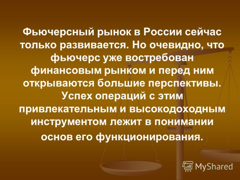 Фьючерсный рынок в России сейчас только развивается. Но очевидно, что фьючерс уже востребован финансовым рынком и перед ним открываются большие перспективы. Успех операций с этим привлекательным и высокодоходным инструментом лежит в понимании основ е
