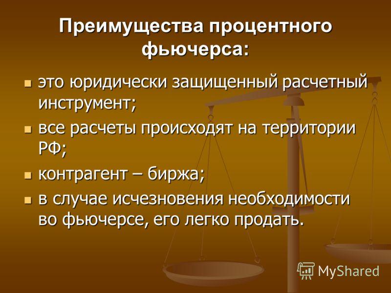 Преимущества процентного фьючерса: это юридически защищенный расчетный инструмент; это юридически защищенный расчетный инструмент; все расчеты происходят на территории РФ; все расчеты происходят на территории РФ; контрагент – биржа; контрагент – бирж