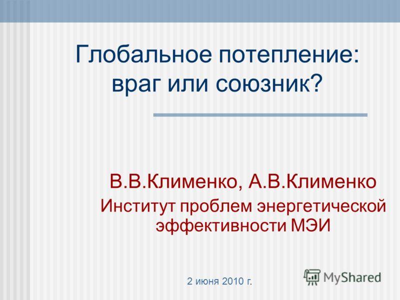 Глобальное потепление: враг или союзник? В.В.Клименко, А.В.Клименко Институт проблем энергетической эффективности МЭИ 2 июня 2010 г.
