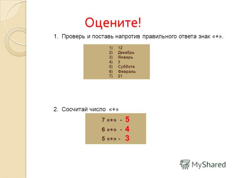 Оцените ! Оцените ! 1. Проверь и поставь напротив правильного ответа знак «+». 2. Сосчитай число «+» 1)12 2)Декабрь 3)Январь 4)3 5)Суббота 6)Февраль 7)21 7 «+» - 5 6 «+» - 4 5 «+» - 3