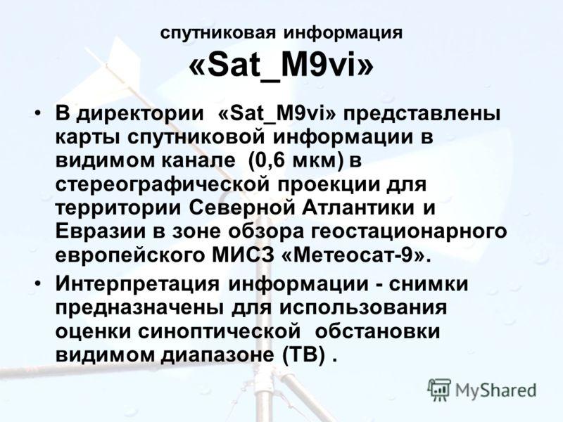 спутниковая информация «Sat_M9vi» В директории «Sat_M9vi» представлены карты спутниковой информации в видимом канале (0,6 мкм) в стереографической проекции для территории Северной Атлантики и Евразии в зоне обзора геостационарного европейского МИСЗ «