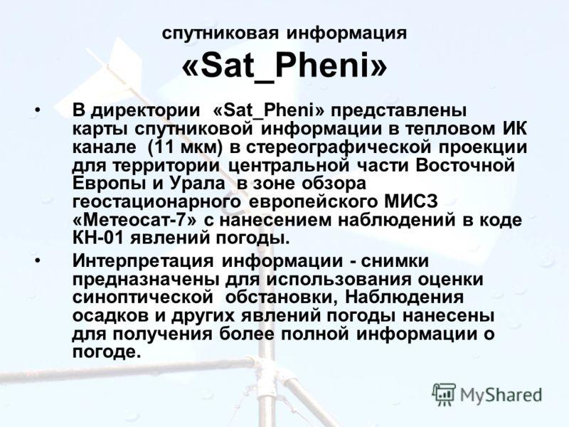 спутниковая информация «Sat_Pheni» В директории «Sat_Pheni» представлены карты спутниковой информации в тепловом ИК канале (11 мкм) в стереографической проекции для территории центральной части Восточной Европы и Урала в зоне обзора геостационарного