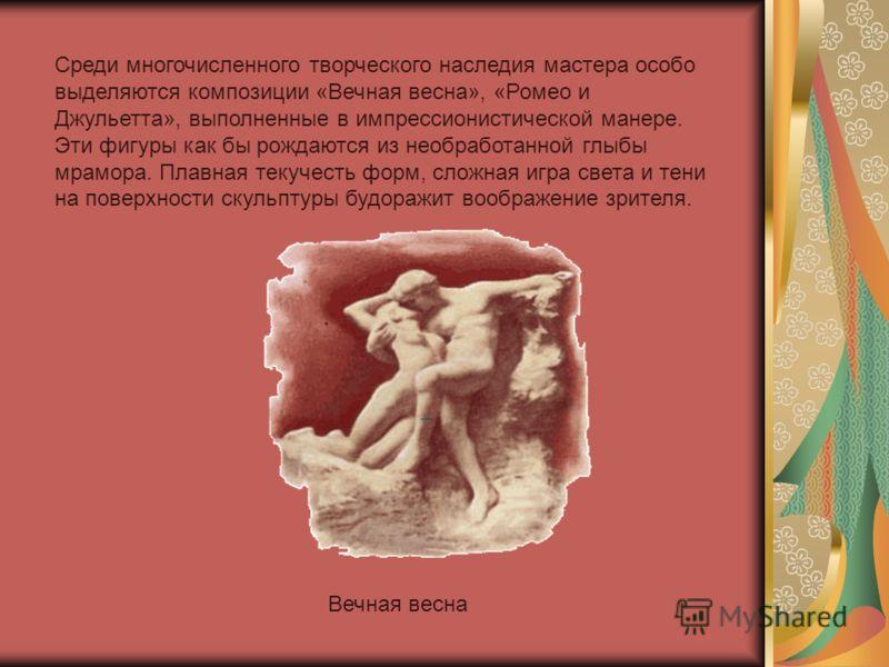 Среди многочисленного творческого наследия мастера особо выделяются композиции «Вечная весна», «Ромео и Джульетта», выполненные в импрессионистической манере. Эти фигуры как бы рождаются из необработанной глыбы мрамора. Плавная текучесть форм, сложна