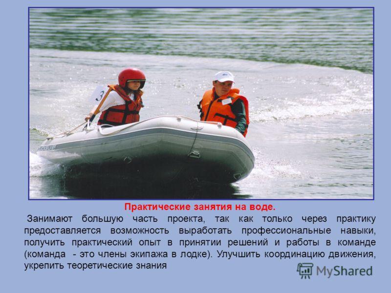 Практические занятия на воде. Занимают большую часть проекта, так как только через практику предоставляется возможность выработать профессиональные навыки, получить практический опыт в принятии решений и работы в команде (команда - это члены экипажа