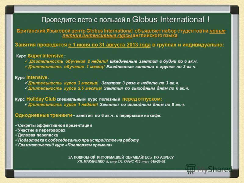 Проведите лето с пользой в Globus International ! Британский Языковой центр Globus International объявляет набор студентов на новые летние интенсивные курсы английского языка Занятия проводятся с 1 июня по 31 августа 2013 года в группах и индивидуаль
