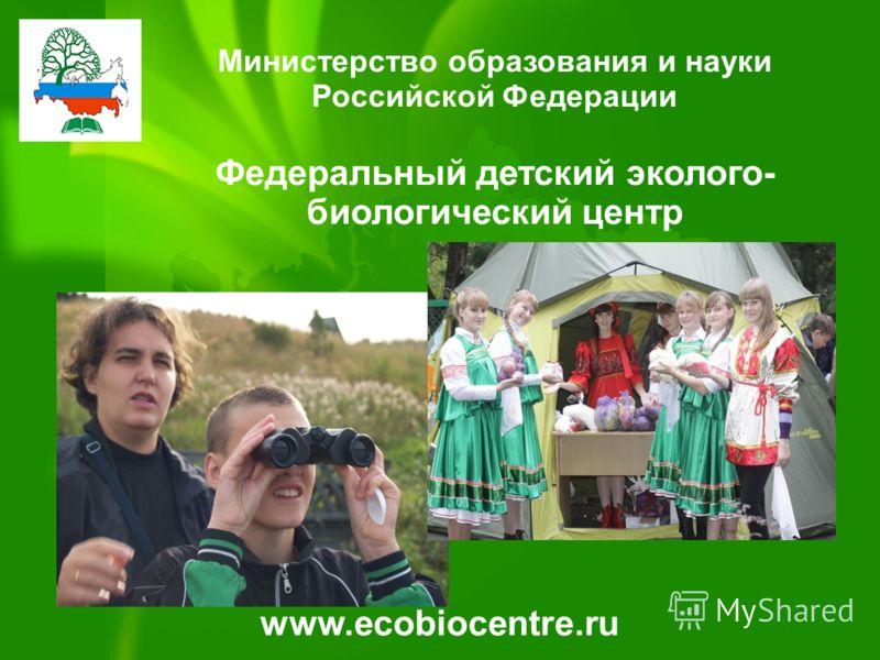 Министерство образования и науки Российской Федерации Федеральный детский эколого- биологический центр www.ecobiocentre.ru