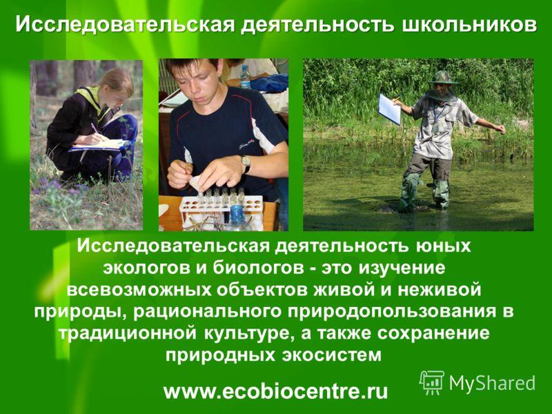 www.ecobiocentre.ru Исследовательская деятельность школьников Исследовательская деятельность юных экологов и биологов - это изучение всевозможных объектов живой и неживой природы, рационального природопользования в традиционной культуре, а также сохр