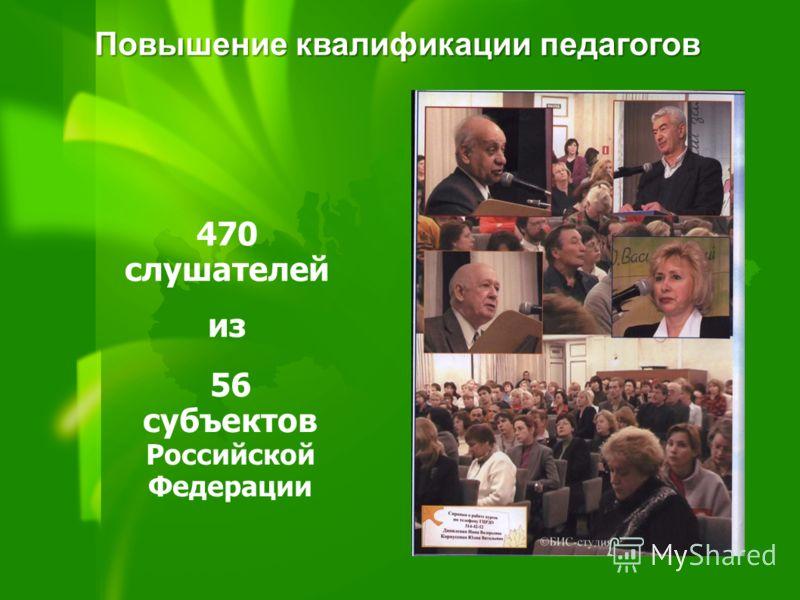 56 субъектов Российской Федерации 470 слушателей из Повышение квалификации педагогов