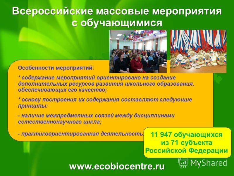 www.ecobiocentre.ru 11 947 обучающихся из 71 субъекта Российской Федерации Особенности мероприятий: * содержание мероприятий ориентировано на создание дополнительных ресурсов развития школьного образования, обеспечивающих его качество; * основу постр