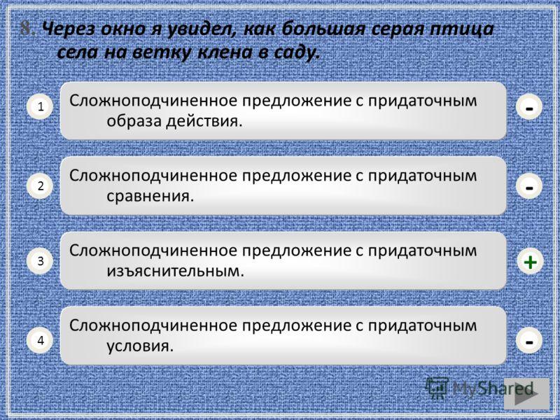 8. Через окно я увидел, как большая серая птица села на ветку клена в саду. Сложноподчиненное предложение с придаточным образа действия. 1 2 3 4 Сложноподчиненное предложение с придаточным сравнения. Сложноподчиненное предложение с придаточным изъясн