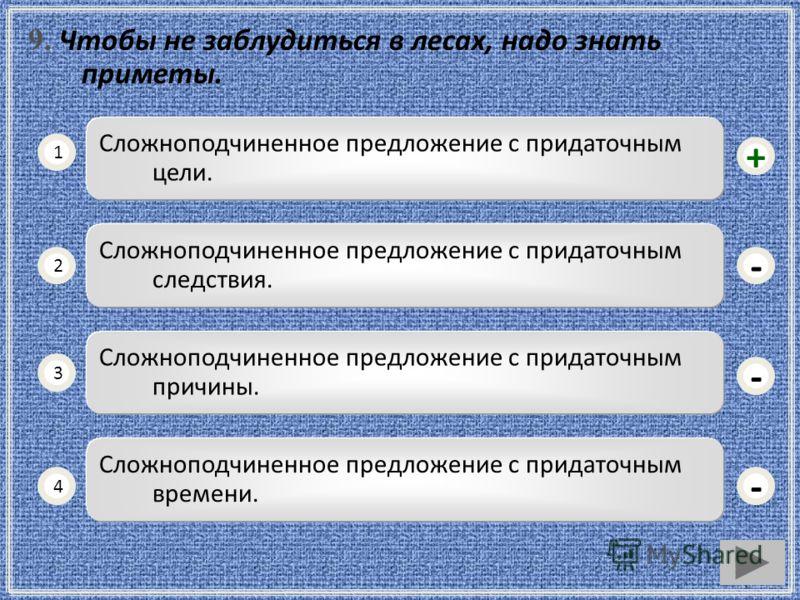 9. Чтобы не заблудиться в лесах, надо знать приметы. Сложноподчиненное предложение с придаточным цели. 1 2 3 4 Сложноподчиненное предложение с придаточным следствия. Сложноподчиненное предложение с придаточным причины. Сложноподчиненное предложение с