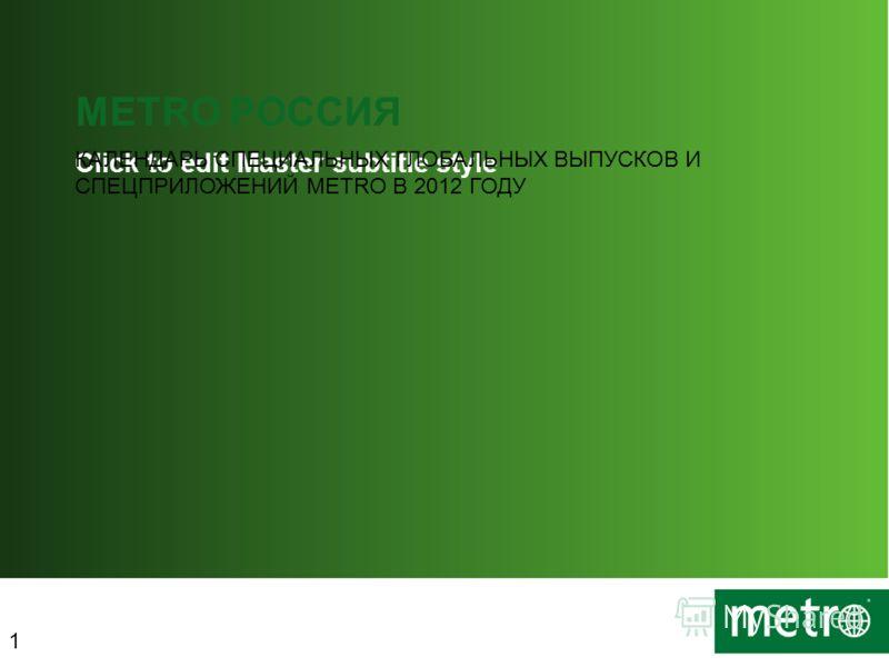 Click to edit Master subtitle style METRO РОССИЯ КАЛЕНДАРЬ СПЕЦИАЛЬНЫХ ГЛОБАЛЬНЫХ ВЫПУСКОВ И СПЕЦПРИЛОЖЕНИЙ METRO В 2012 ГОДУ 1