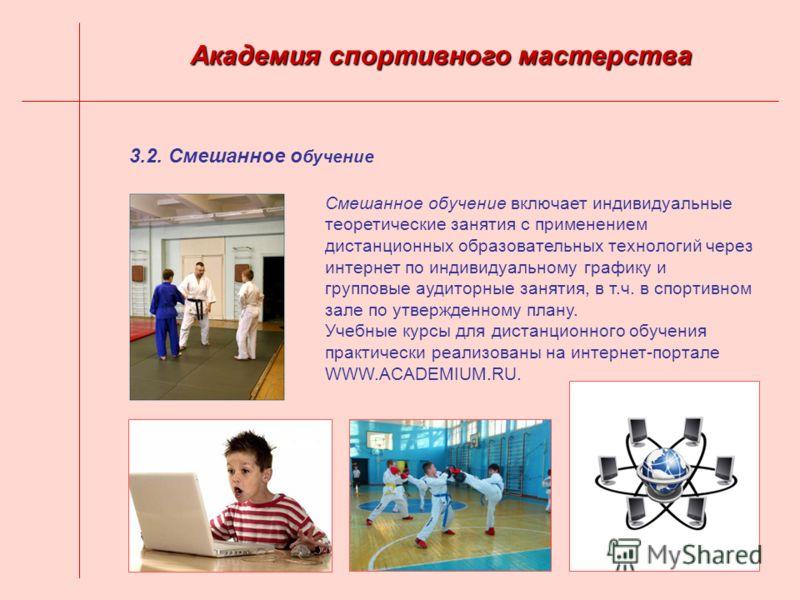 3.2. Смешанное о бучение Академия спортивного мастерства Смешанное обучение включает индивидуальные теоретические занятия с применением дистанционных образовательных технологий через интернет по индивидуальному графику и групповые аудиторные занятия,