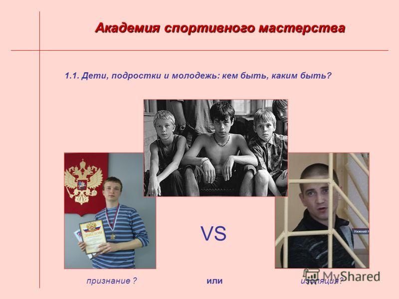 1.1. Дети, подростки и молодежь: кем быть, каким быть? Академия спортивного мастерства VS изоляция?признание ?или