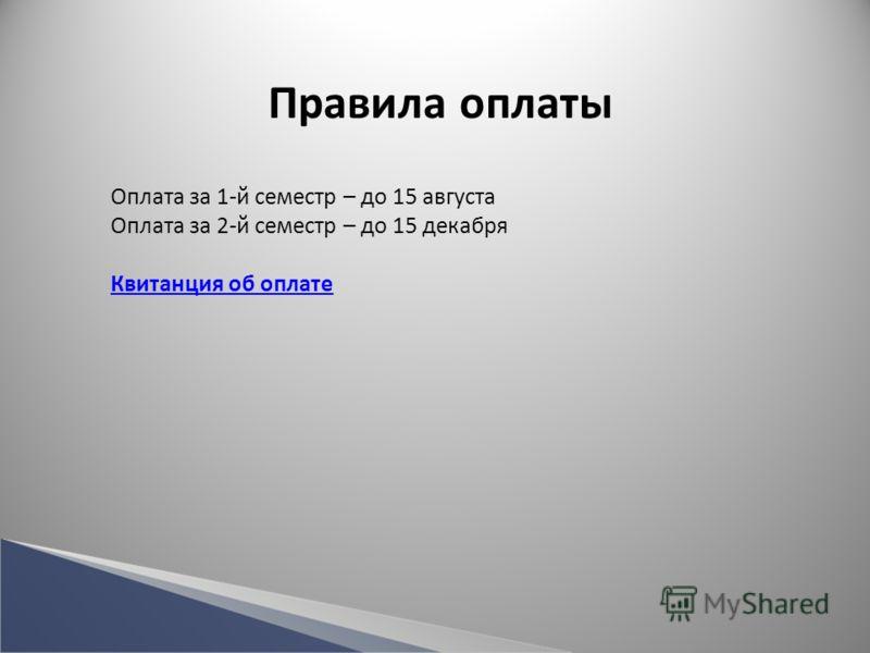Правила оплаты Оплата за 1-й семестр – до 15 августа Оплата за 2-й семестр – до 15 декабря Квитанция об оплате