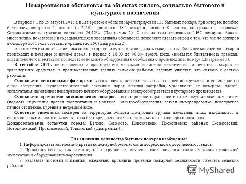 В период с 1 по 29 августа 2011 г. в Кемеровской области зарегистрирован 133 бытовых пожара, при которых погибло 6 человек, пострадал 1 человек (в 2010г. произошло 187 пожаров, погибло 8 человек, пострадало 2 человека). Оправдываемость прогноза соста