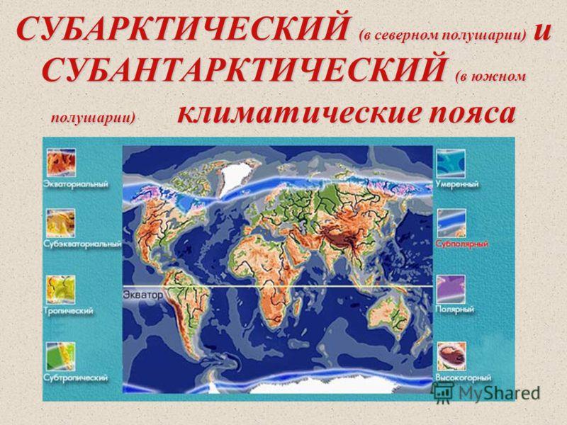 СУБАРКТИЧЕСКИЙ (в северном полушарии) и СУБАНТАРКТИЧЕСКИЙ (в южном полушарии) климатические пояса