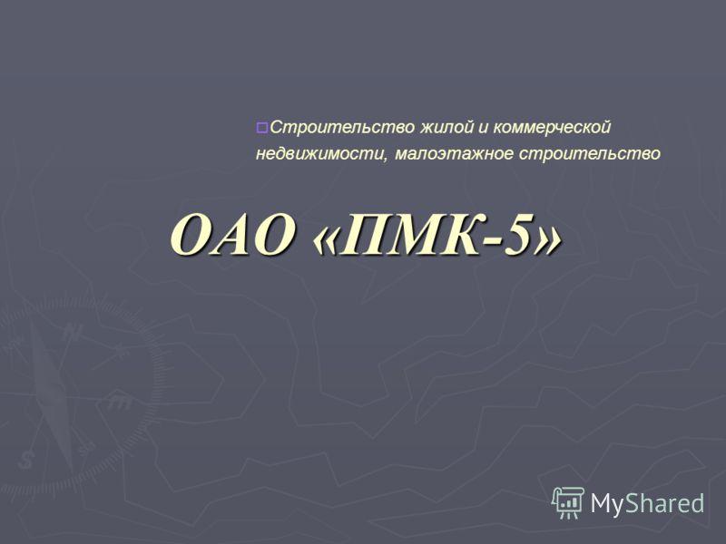 ОАО «ПМК-5» Строительство жилой и коммерческой недвижимости, малоэтажное строительство
