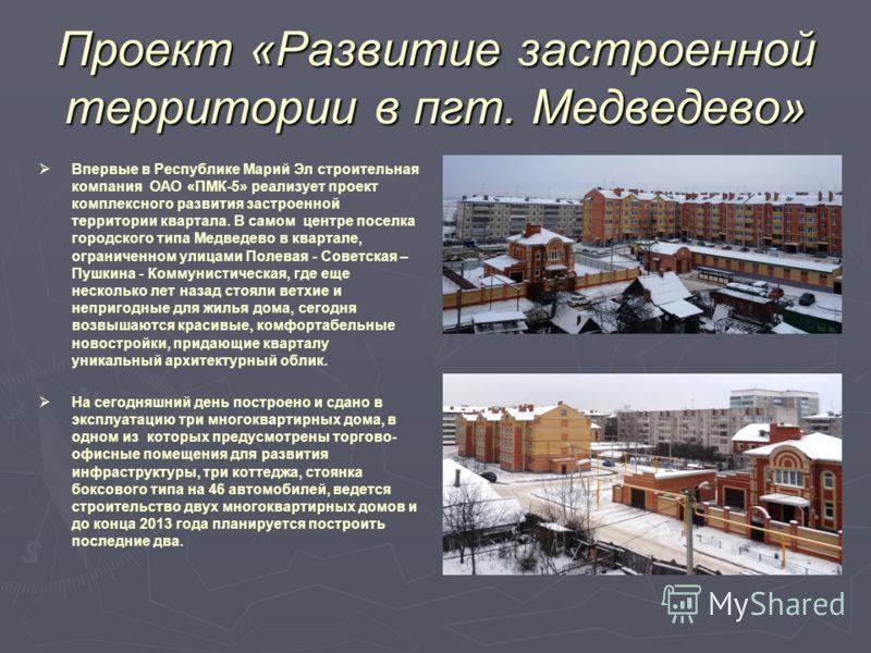 Проект «Развитие застроенной территории в пгт. Медведево» Впервые в Республике Марий Эл строительная компания ОАО «ПМК-5» реализует проект комплексного развития застроенной территории квартала. В самом центре поселка городского типа Медведево в кварт