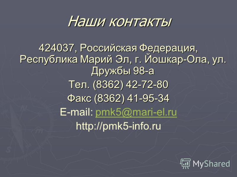 Наши контакты 424037, Российская Федерация, Республика Марий Эл, г. Йошкар-Ола, ул. Дружбы 98-а Тел. (8362) 42-72-80 Факс (8362) 41-95-34 E-mail: pmk5@mari-el.rupmk5@mari-el.ru http://pmk5-info.ru