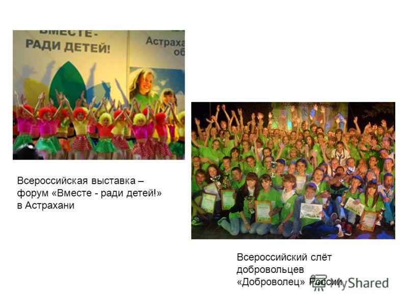 Всероссийский слёт добровольцев «Доброволец» России Всероссийская выставка – форум «Вместе - ради детей!» в Астрахани