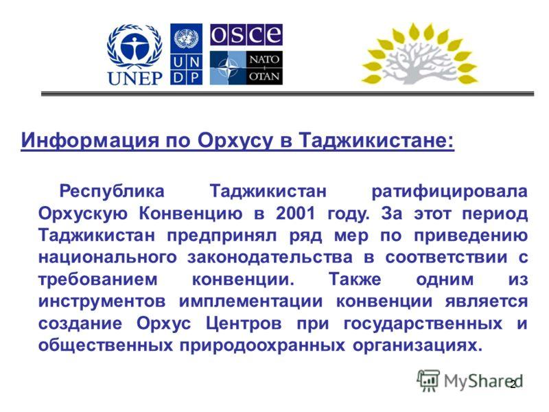 2 Информация по Орхусу в Таджикистане: Республика Таджикистан ратифицировала Орхускую Конвенцию в 2001 году. За этот период Таджикистан предпринял ряд мер по приведению национального законодательства в соответствии с требованием конвенции. Также одни
