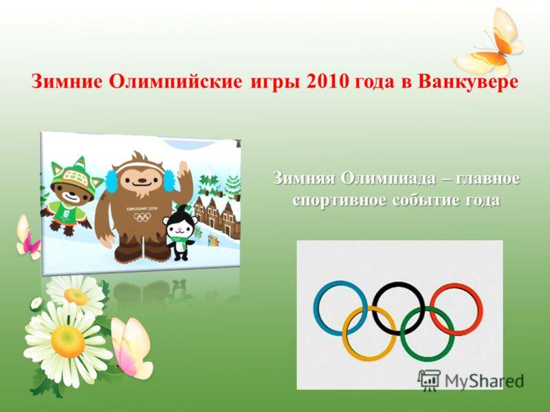 Зимние Олимпийские игры 2010 года в Ванкувере Зимняя Олимпиада – главное спортивное событие года