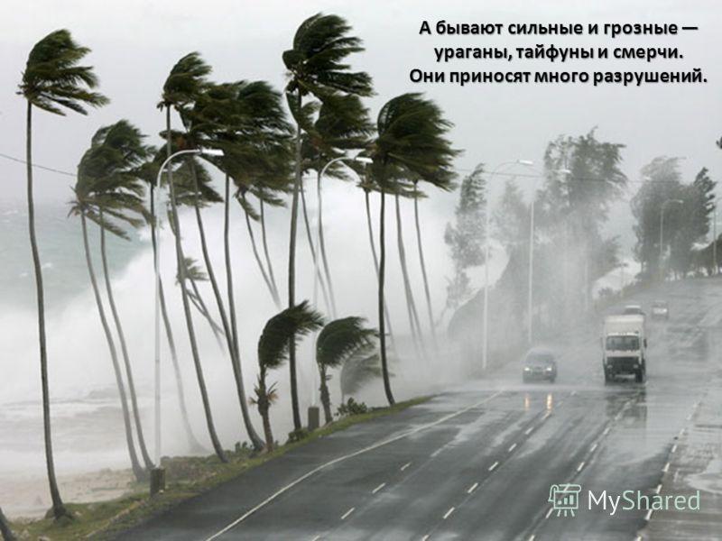 А бывают сильные и грозные ураганы, тайфуны и смерчи. Они приносят много разрушений.