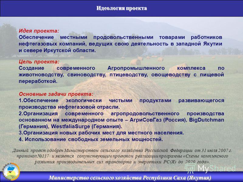Министерство сельского хозяйства Республики Саха (Якутия) Идеология проекта Цель проекта: Создание современного Агропромышленного комплекса по животноводству, свиноводству, птицеводству, овощеводству с пищевой переработкой. Основные задачи проекта: 1
