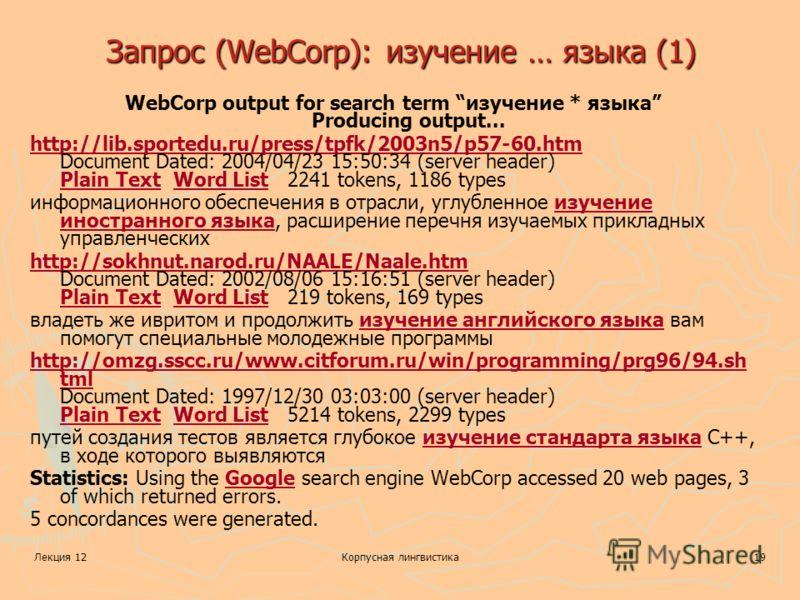 Лекция 12Корпусная лингвистика19 Запрос (WebCorp): изучение … языка (1) WebCorp output for search term изучение * языка Producing output... http://lib.sportedu.ru/press/tpfk/2003n5/p57-60.htm http://lib.sportedu.ru/press/tpfk/2003n5/p57-60.htm Docume