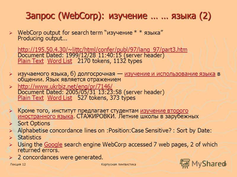 Лекция 12Корпусная лингвистика20 Запрос (WebCorp): изучение … … языка (2) WebCorp output for search term изучение * * языка Producing output... http://195.50.4.30/~littc/html/confer/publ/97/lang_97/part3.htm Document Dated: 1999/12/28 11:40:15 (serve