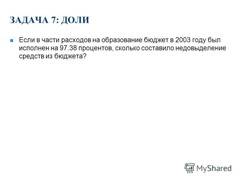 ЗАДАЧА 6: ДОЛИ n Какой процент составляют в бюджете РФ расходы на образование, если известна сумма расходов на образование (97 672 млн руб.) и общие расходы бюджета (2 345 641 млн руб.)?