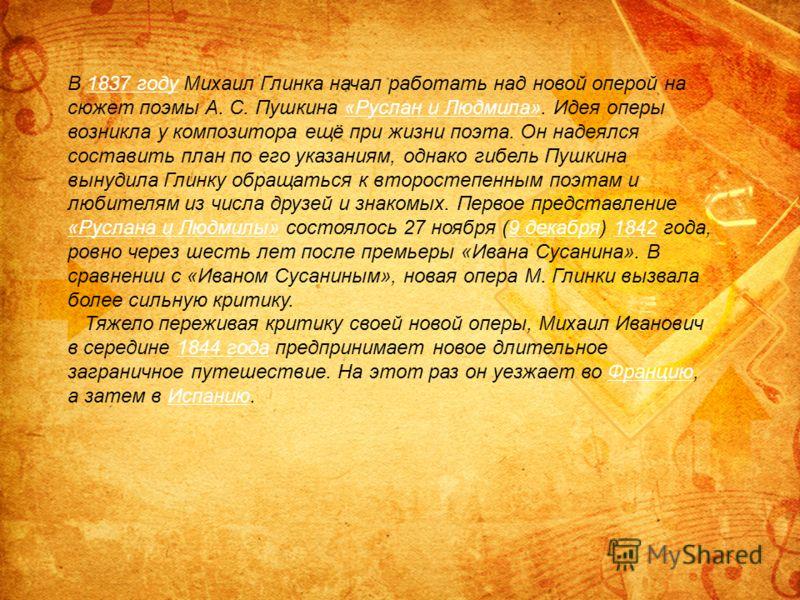 В 1837 году Михаил Глинка начал работать над новой оперой на сюжет поэмы А. С. Пушкина «Руслан и Людмила». Идея оперы возникла у композитора ещё при жизни поэта. Он надеялся составить план по его указаниям, однако гибель Пушкина вынудила Глинку обращ