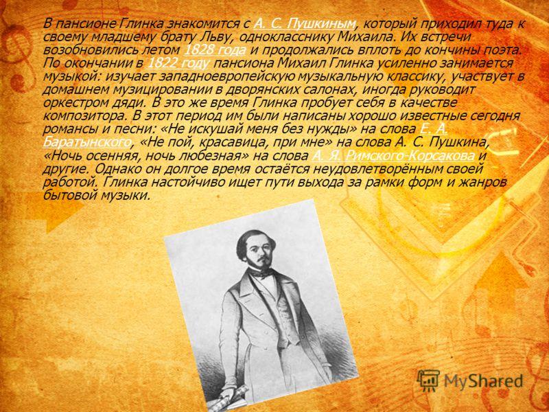 В пансионе Глинка знакомится с А. С. Пушкиным, который приходил туда к своему младшему брату Льву, однокласснику Михаила. Их встречи возобновились летом 1828 года и продолжались вплоть до кончины поэта. По окончании в 1822 году пансиона Михаил Глинка