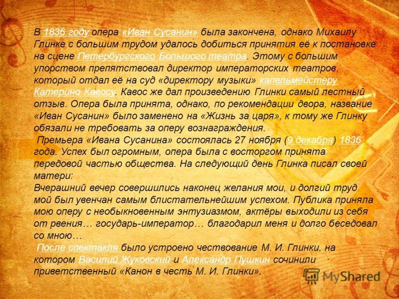 В 1836 году опера «Иван Сусанин» была закончена, однако Михаилу Глинке с большим трудом удалось добиться принятия её к постановке на сцене Петербургского Большого театра. Этому с большим упорством препятствовал директор императорских театров, который