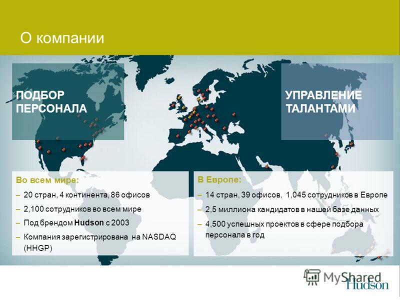 О компании УПРАВЛЕНИЕ ТАЛАНТАМИ ПОДБОР ПЕРСОНАЛА Во всем мире: –20 стран, 4 континента, 86 офисов –2,100 сотрудников во всем мире –Под брендом Hudson с 2003 –Компания зарегистрирована на NASDAQ (HHGP) В Европе: –14 стран, 39 офисов, 1,045 сотрудников