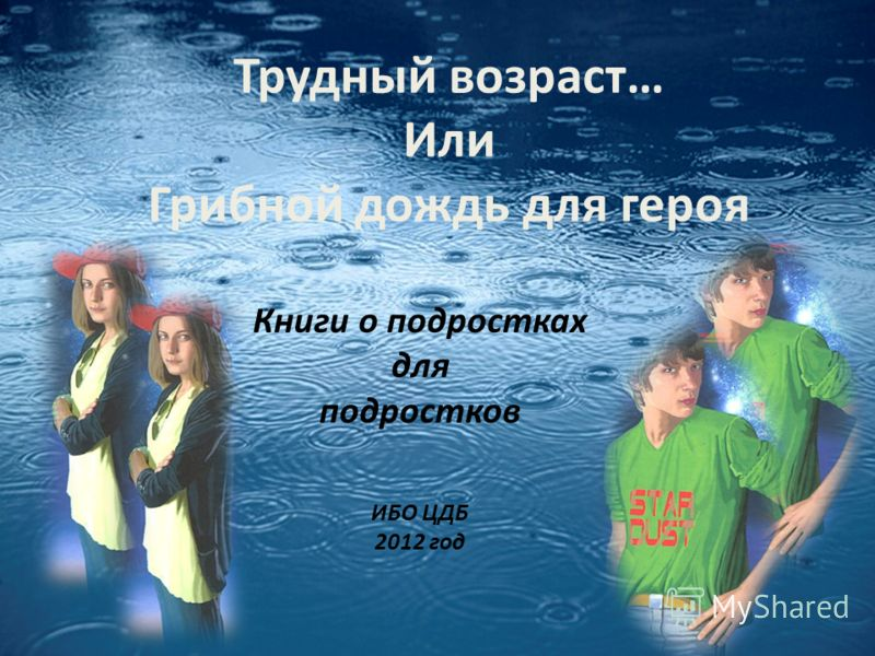 Трудный возраст… Или Грибной дождь для героя Книги о подростках для подростков ИБО ЦДБ 2012 год
