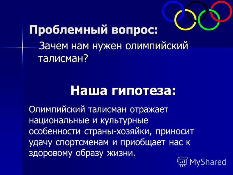Проблемный вопрос: Зачем нам нужен олимпийский талисман? Зачем нам нужен олимпийский талисман? Наша гипотеза: Олимпийский талисман отражает национальные и культурные особенности страны-хозяйки, приносит удачу спортсменам и приобщает нас к здоровому о