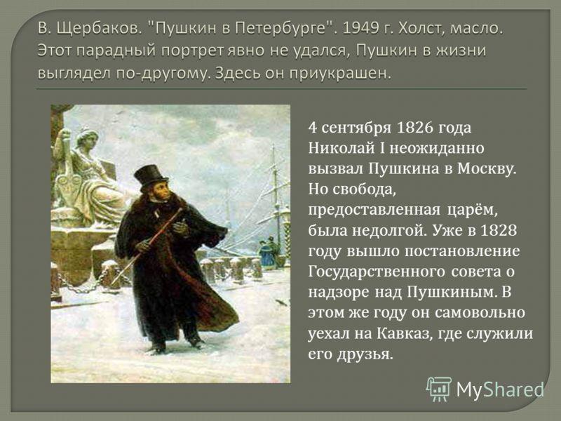 4 сентября 1826 года Николай I неожиданно вызвал Пушкина в Москву. Но свобода, предоставленная царём, была недолгой. Уже в 1828 году вышло постановление Государственного совета о надзоре над Пушкиным. В этом же году он самовольно уехал на Кавказ, где