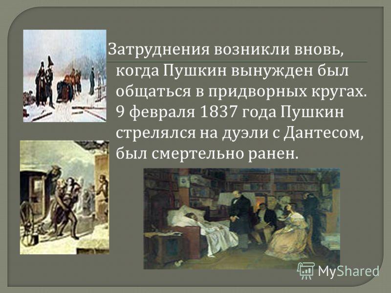 Затруднения возникли вновь, когда Пушкин вынужден был общаться в придворных кругах. 9 февраля 1837 года Пушкин стрелялся на дуэли с Дантесом, был смертельно ранен.