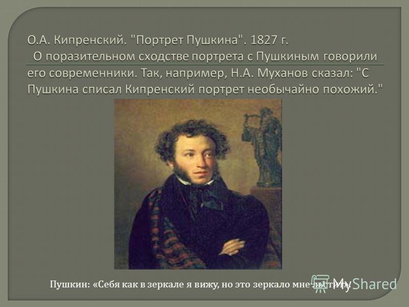Пушкин: «Себя как в зеркале я вижу, но это зеркало мне льстит».