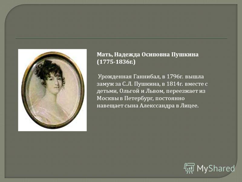 Мать, Надежда Осиповна Пушкина (1775-1836г.) Урожденная Ганнибал, в 1796г. вышла замуж за С.Л. Пушкина, в 1814г. вместе с детьми, Ольгой и Львом, переезжает из Москвы в Петербург, постоянно навещает сына Алекссандра в Лицее.