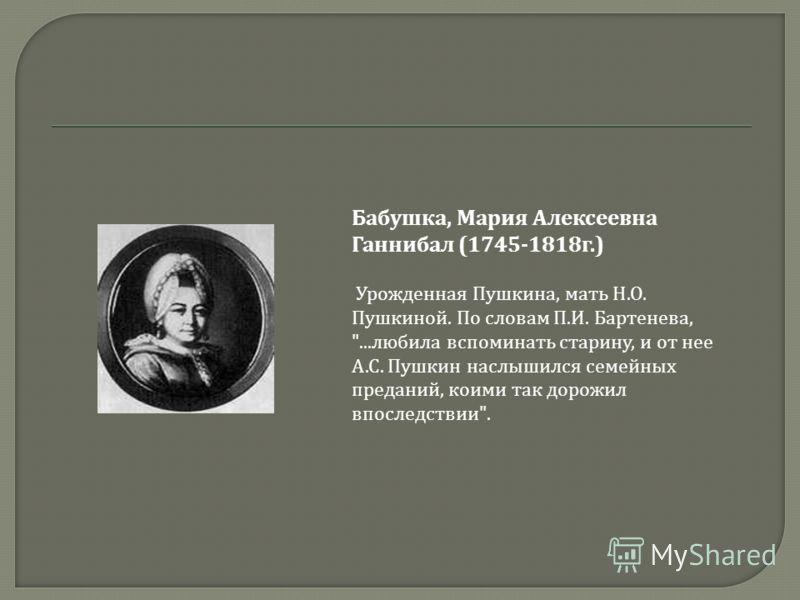 Бабушка, Мария Алексеевна Ганнибал (1745-1818г.) Урожденная Пушкина, мать Н.О. Пушкиной. По словам П.И. Бартенева, ...любила вспоминать старину, и от нее А.С. Пушкин наслышился семейных преданий, коими так дорожил впоследствии.